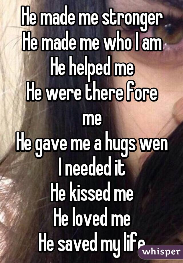 He made me stronger He made me who I am He helped me He were there fore me He gave me a hugs wen I needed it He kissed me He loved me He saved my life