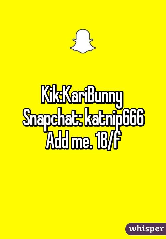 Kik:KariBunny  Snapchat: katnip666 Add me. 18/f