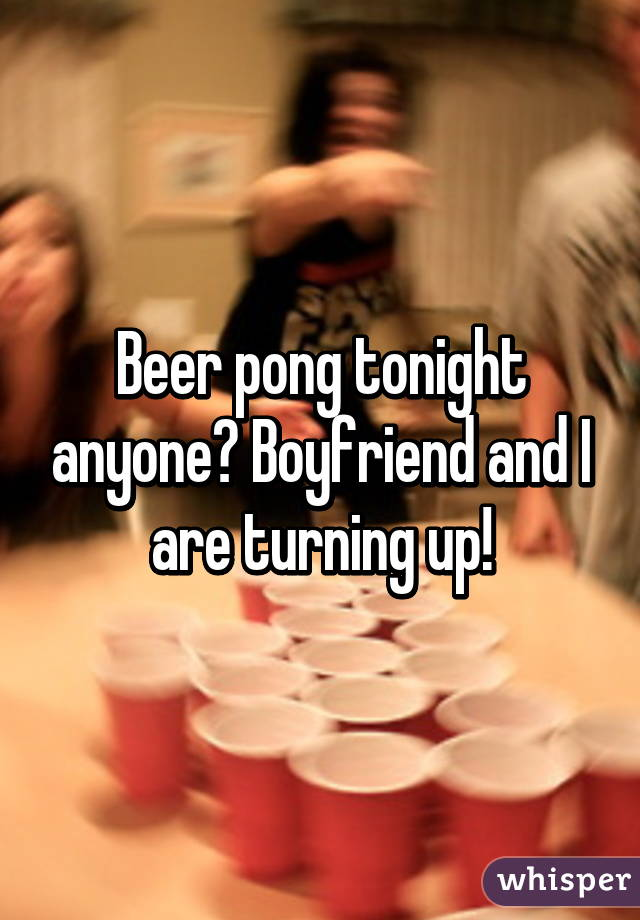 Beer pong tonight anyone? Boyfriend and I are turning up!