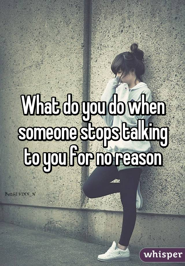 What do you do when someone stops talking to you for no reason