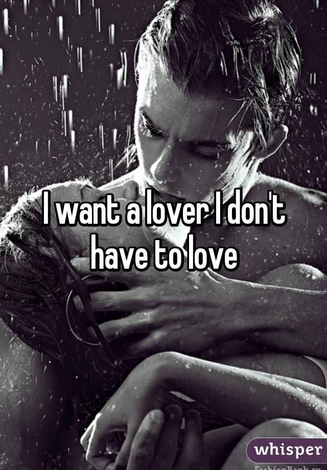 I want a lover I don't have to love