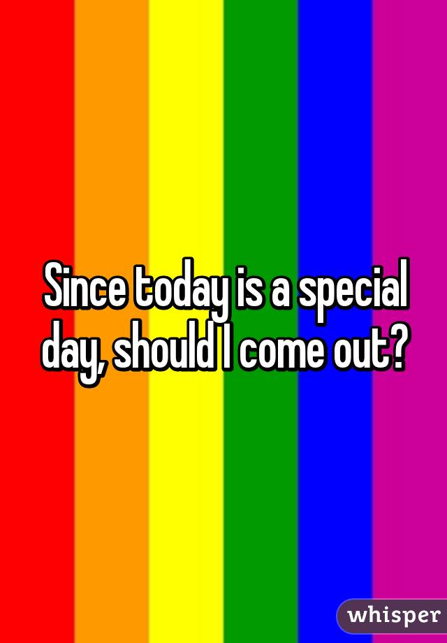Since today is a special day, should I come out?