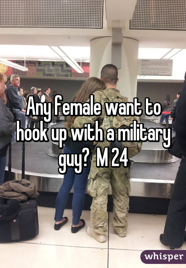 Any female want to hook up with a military guy?  M 24