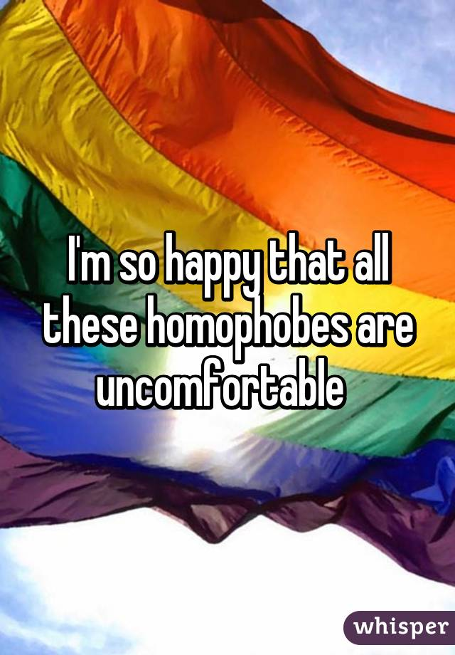 I'm so happy that all these homophobes are uncomfortable