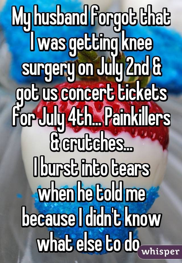 My husband forgot that I was getting knee surgery on July 2nd & got us concert tickets for July 4th... Painkillers & crutches... I burst into tears when he told me because I didn't know what else to do.
