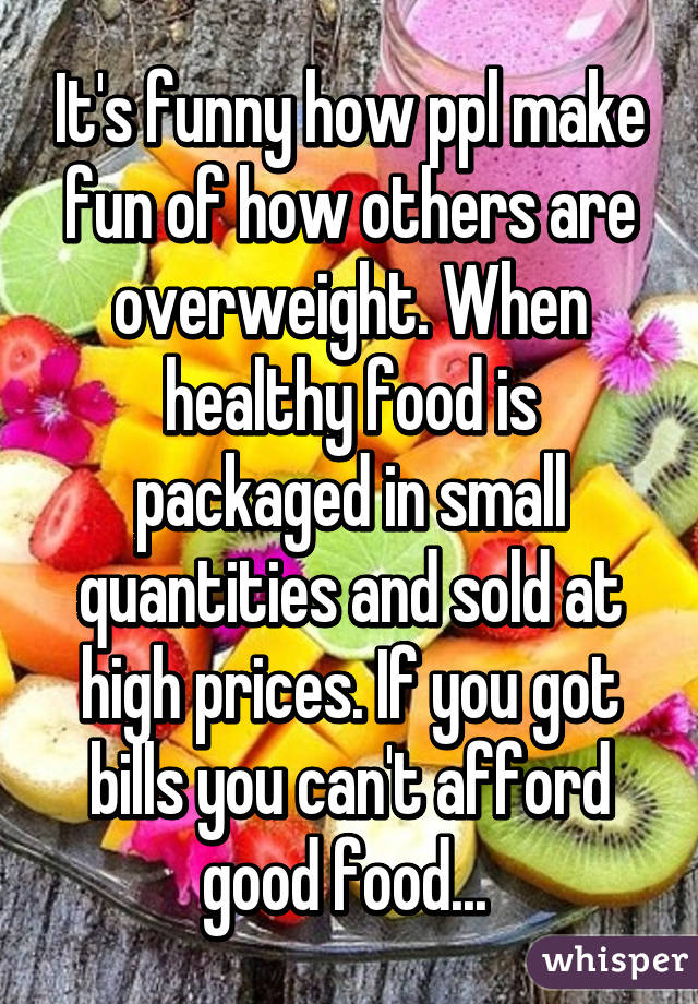 It's funny how ppl make fun of how others are overweight. When healthy food is packaged in small quantities and sold at high prices. If you got bills you can't afford good food...