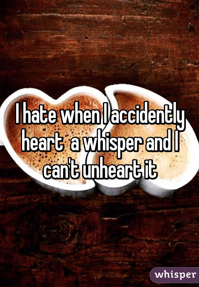 I hate when I accidently heart  a whisper and I can't unheart it