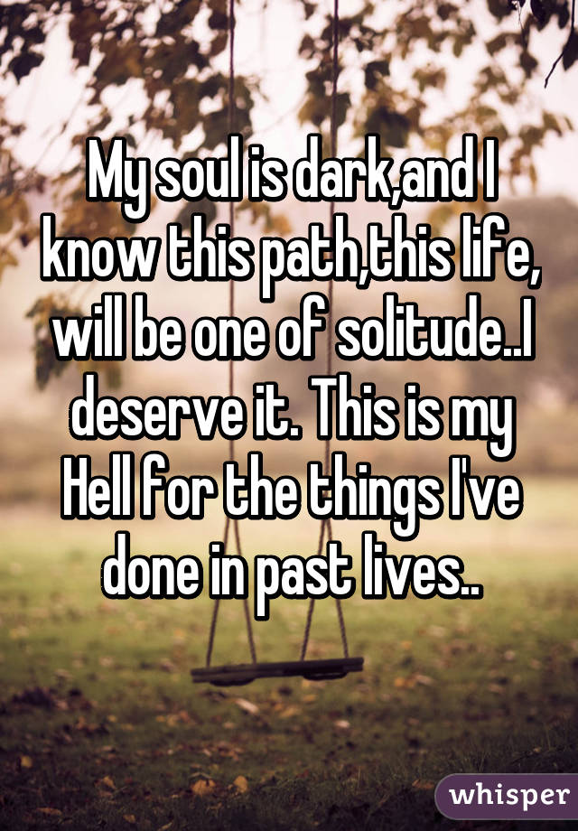 My soul is dark,and I know this path,this life, will be one of solitude..I deserve it. This is my Hell for the things I've done in past lives..