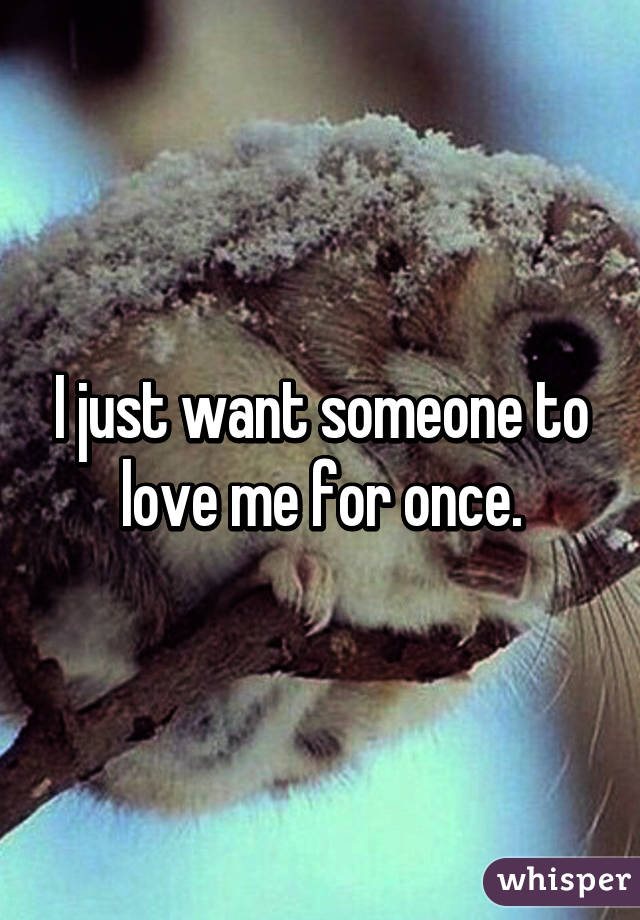 I just want someone to love me for once.