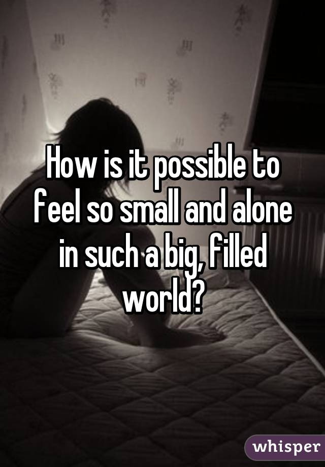 How is it possible to feel so small and alone in such a big, filled world?