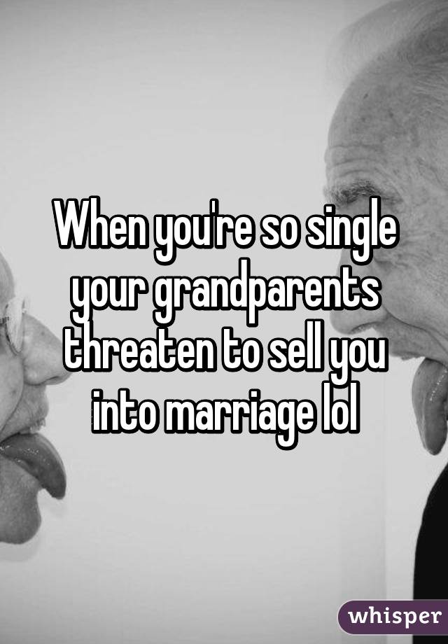 When you're so single your grandparents threaten to sell you into marriage lol