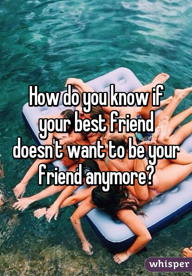 How do you know if your best friend doesn't want to be your friend anymore?