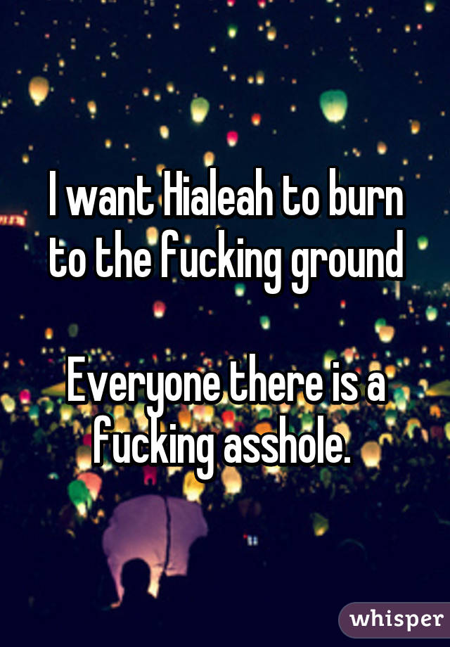 I want Hialeah to burn to the fucking ground  Everyone there is a fucking asshole.