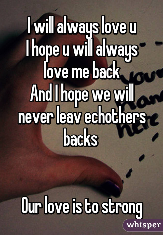 I will always love u I hope u will always love me back And I hope we will never leav echothers backs    Our love is to strong