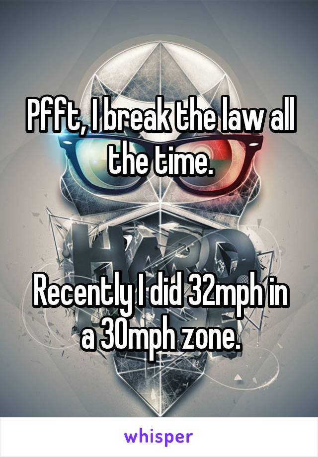 Pfft, I break the law all the time.   Recently I did 32mph in a 30mph zone.