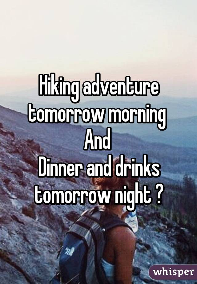 Hiking adventure tomorrow morning  And  Dinner and drinks tomorrow night 💚