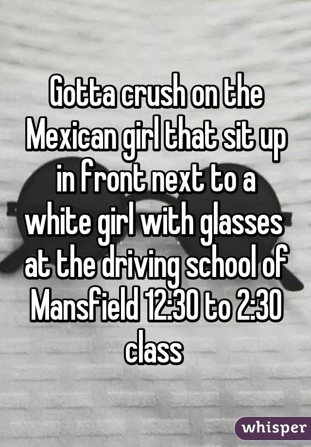 Gotta crush on the Mexican girl that sit up in front next to a white girl with glasses  at the driving school of Mansfield 12:30 to 2:30 class