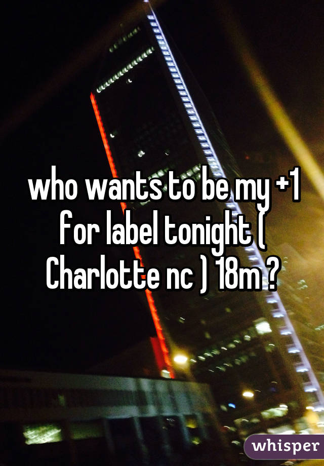who wants to be my +1 for label tonight ( Charlotte nc ) 18m ?