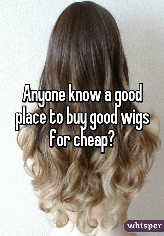 Anyone know a good place to buy good wigs for cheap?