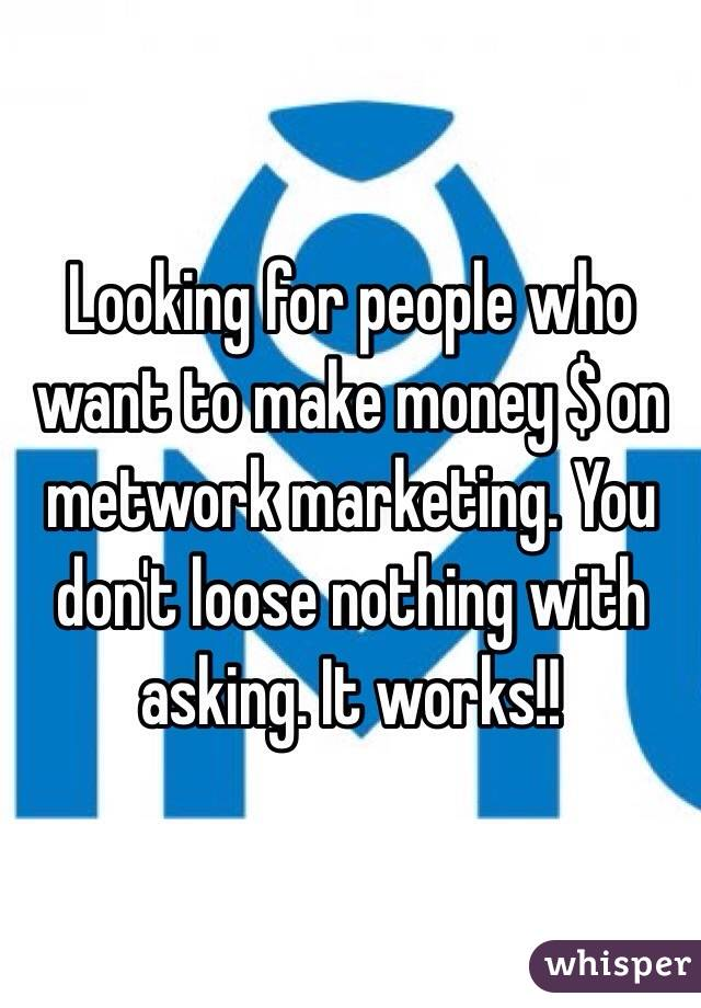 Looking for people who want to make money $ on metwork marketing. You don't loose nothing with asking. It works!!