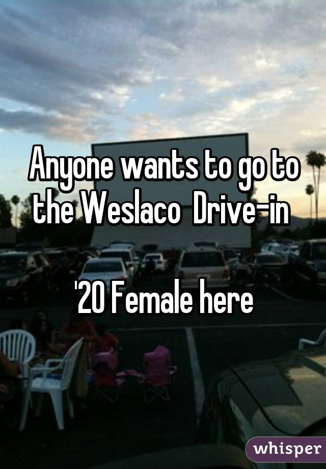 Anyone wants to go to the Weslaco  Drive-in   '20 Female here