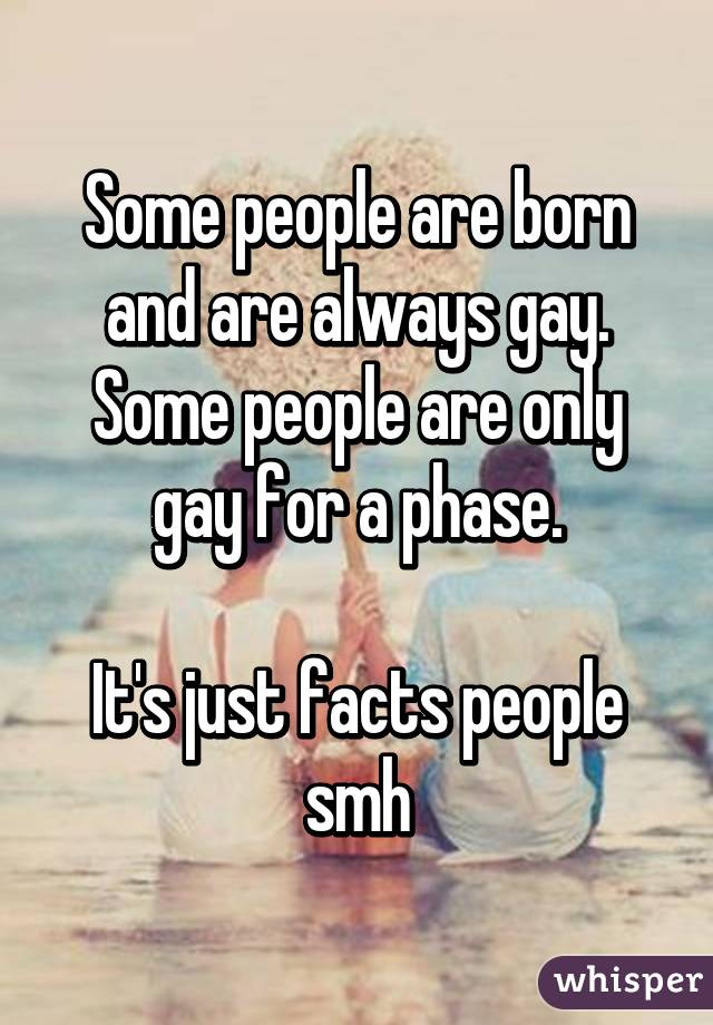 Some people are born and are always gay. Some people are only gay for a phase.  It's just facts people smh