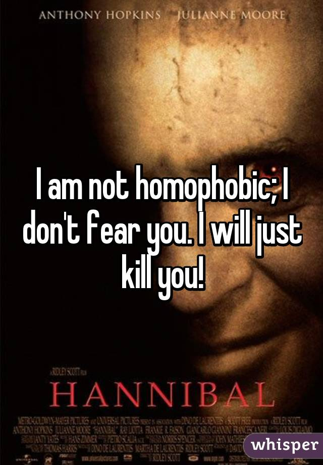 I am not homophobic; I don't fear you. I will just kill you!