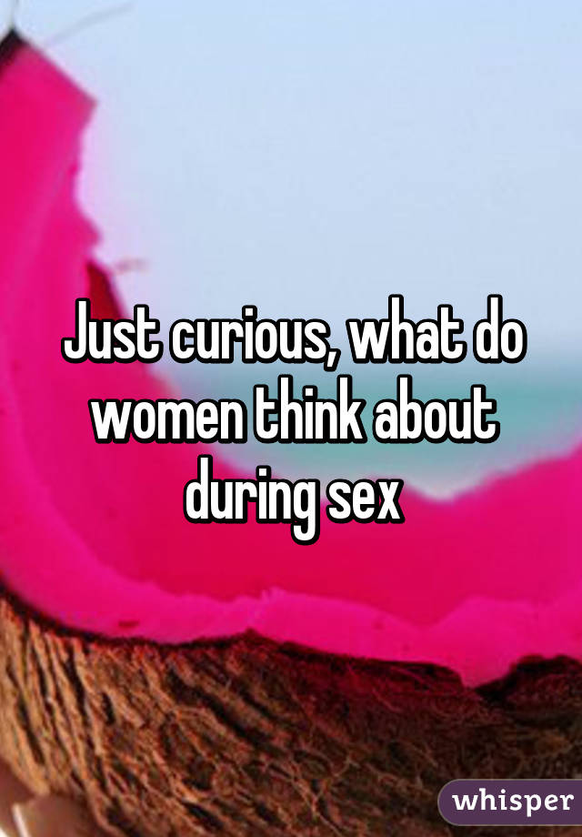 Just curious, what do women think about during sex