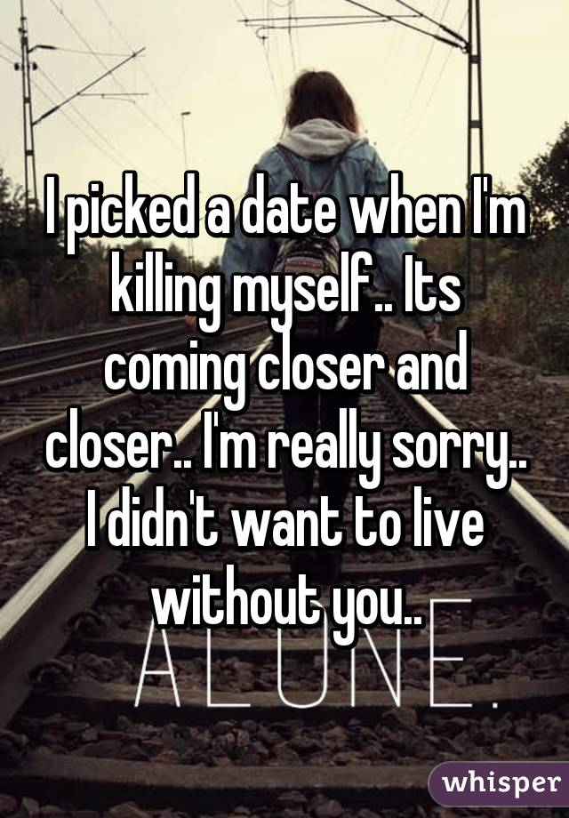 I picked a date when I'm killing myself.. Its coming closer and closer.. I'm really sorry.. I didn't want to live without you..