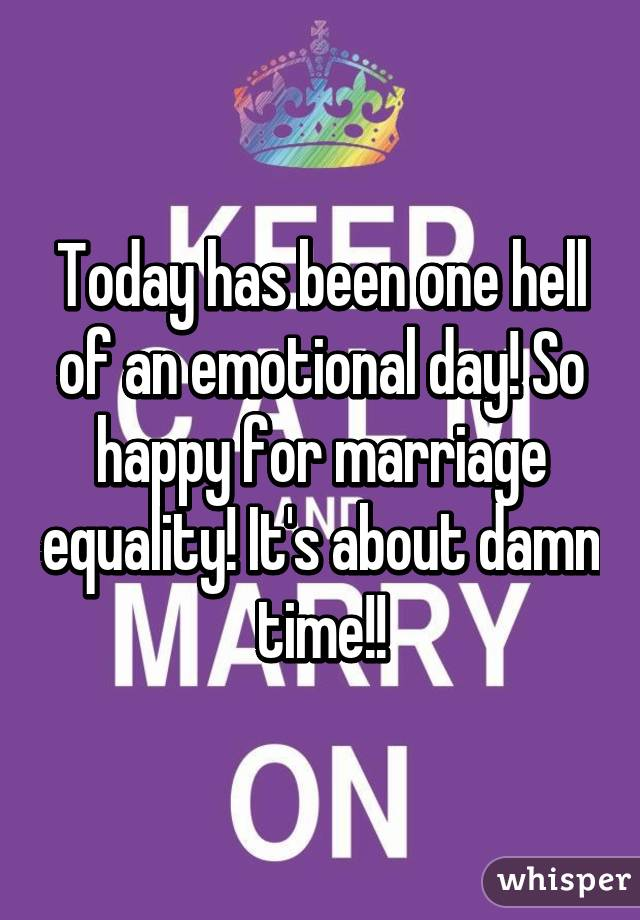 Today has been one hell of an emotional day! So happy for marriage equality! It's about damn time!!