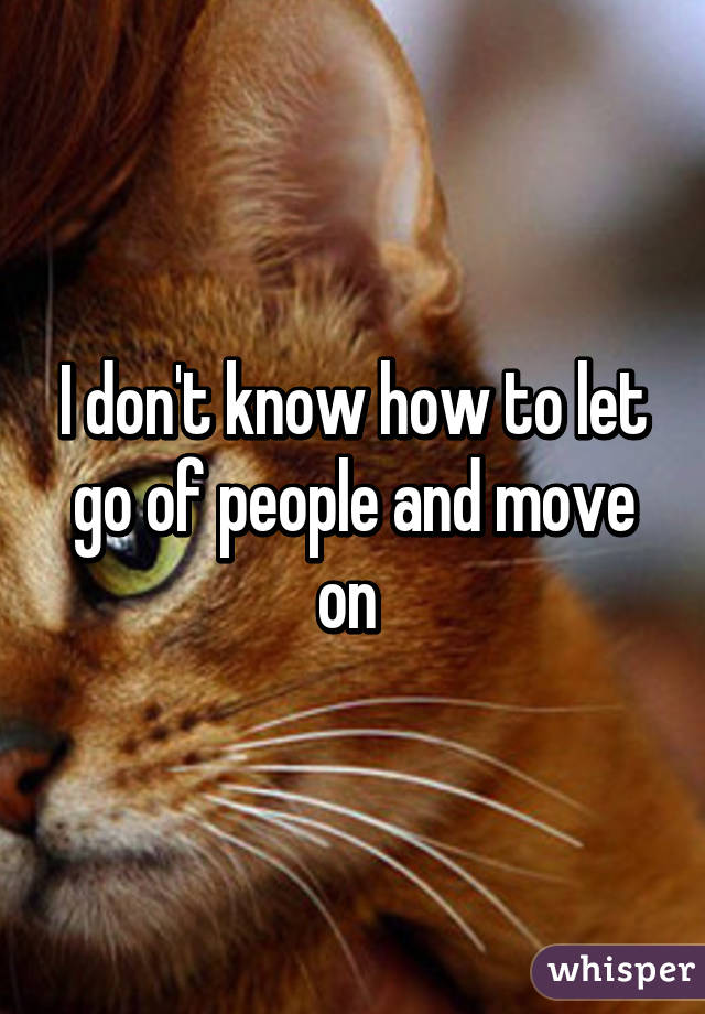 I don't know how to let go of people and move on