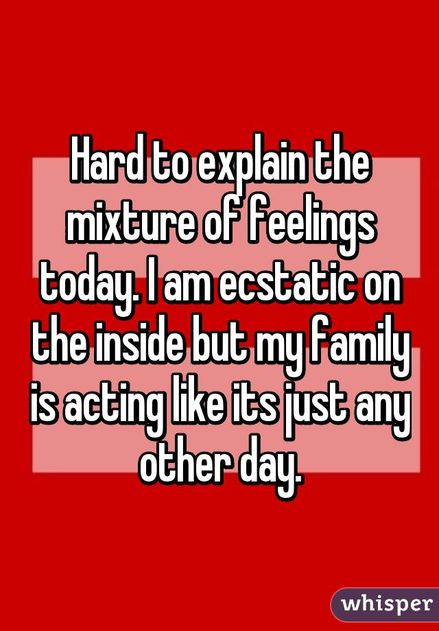 Hard to explain the mixture of feelings today. I am ecstatic on the inside but my family is acting like its just any other day.