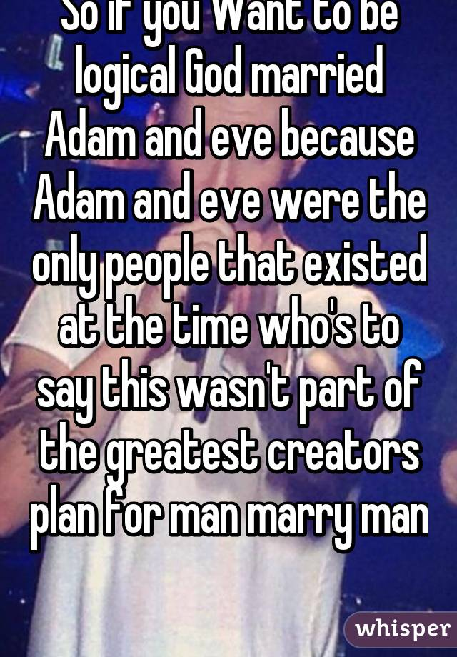 So if you Want to be logical God married Adam and eve because Adam and eve were the only people that existed at the time who's to say this wasn't part of the greatest creators plan for man marry man