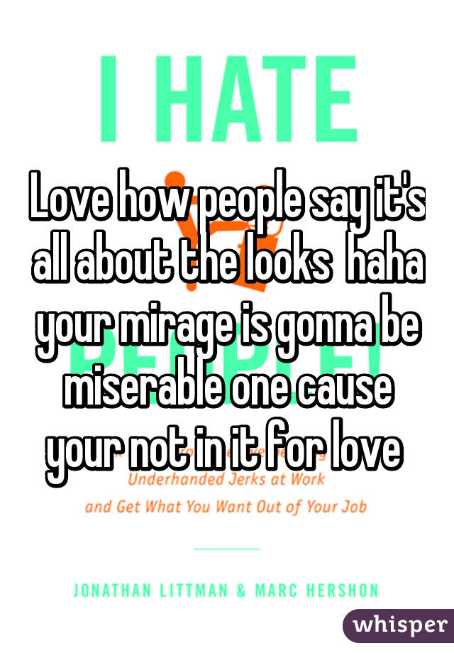 Love how people say it's all about the looks  haha your mirage is gonna be miserable one cause your not in it for love