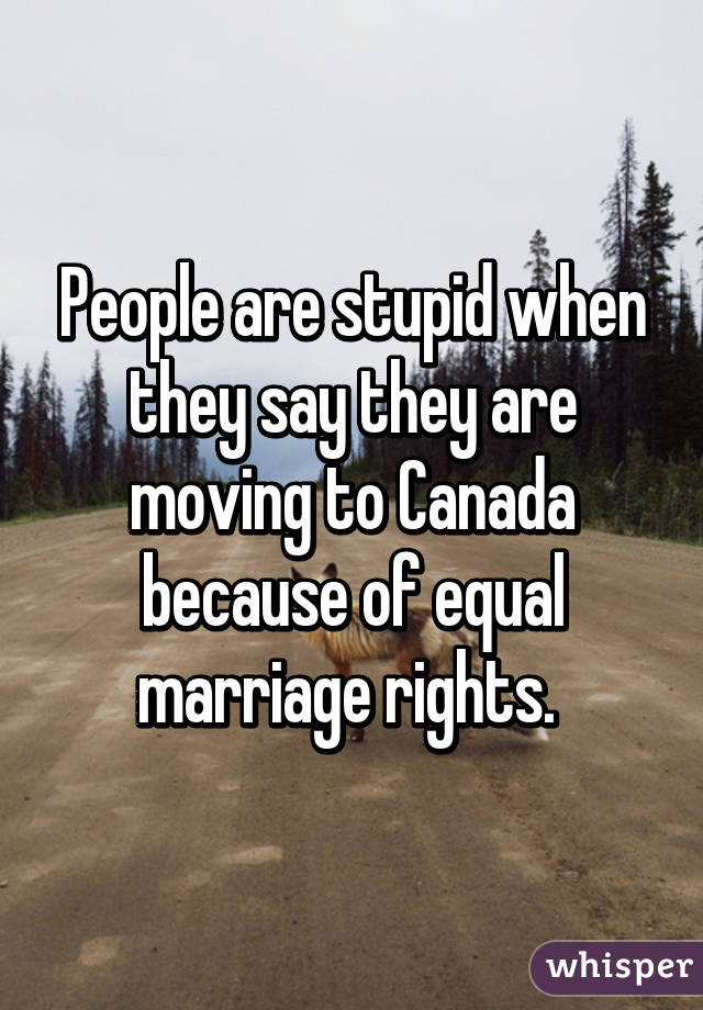 People are stupid when they say they are moving to Canada because of equal marriage rights.