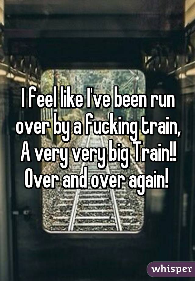 I feel like I've been run over by a fucking train, A very very big Train!! Over and over again!