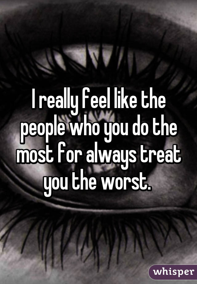 I really feel like the people who you do the most for always treat you the worst.