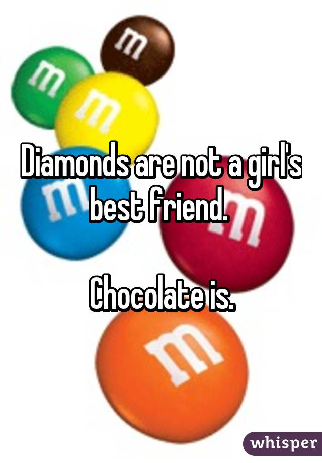 Diamonds are not a girl's best friend.   Chocolate is.