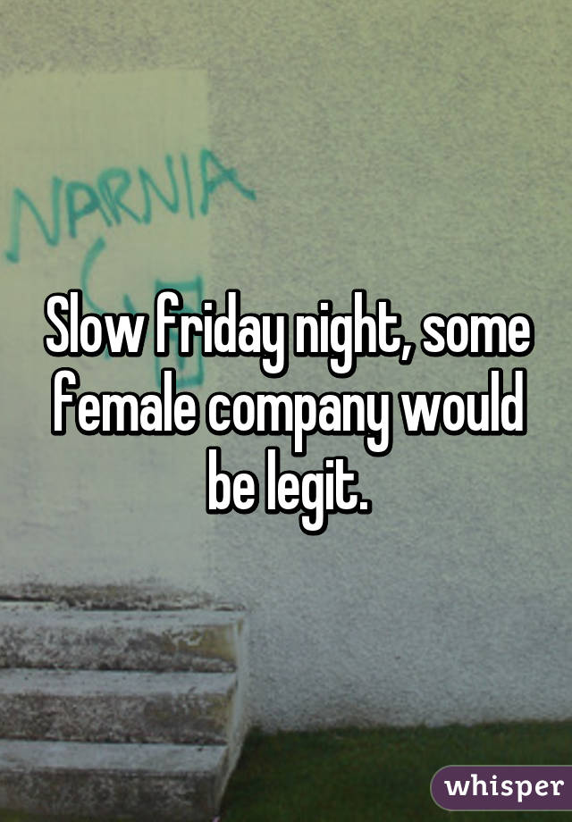 Slow friday night, some female company would be legit.