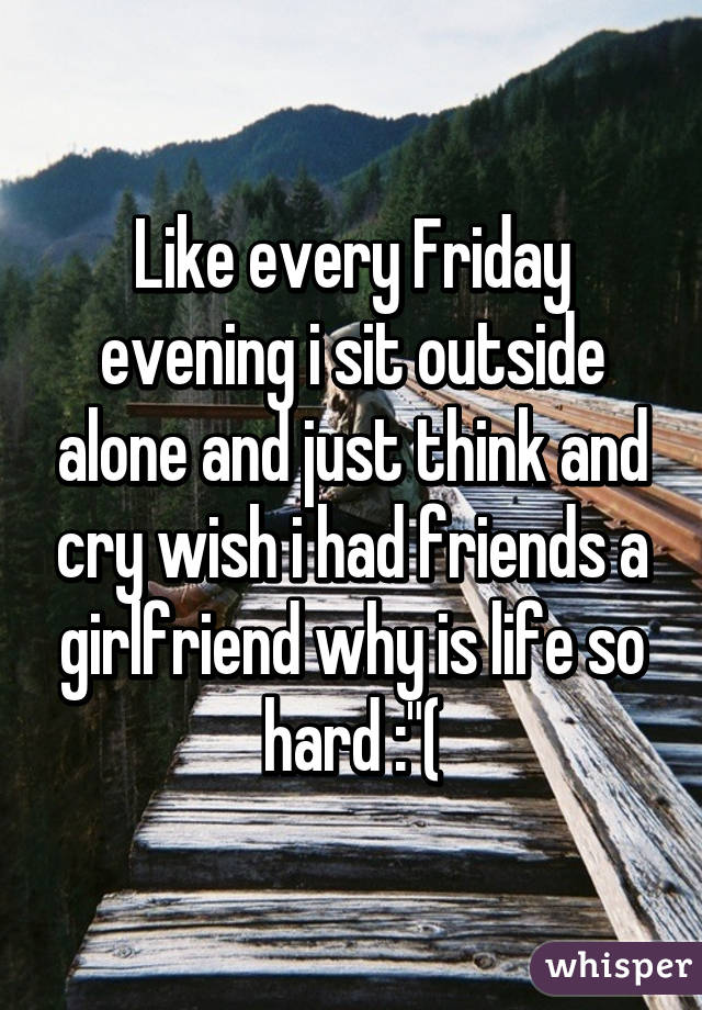 """Like every Friday evening i sit outside alone and just think and cry wish i had friends a girlfriend why is life so hard :""""("""