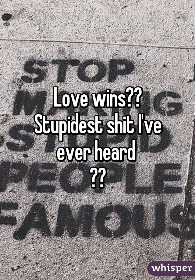 Love wins?? Stupidest shit I've ever heard  😂😂