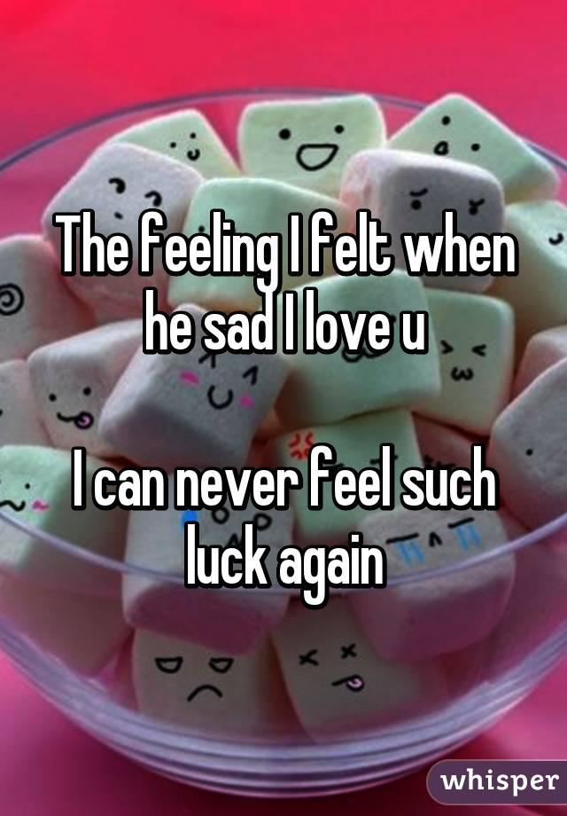The feeling I felt when he sad I love u  I can never feel such luck again
