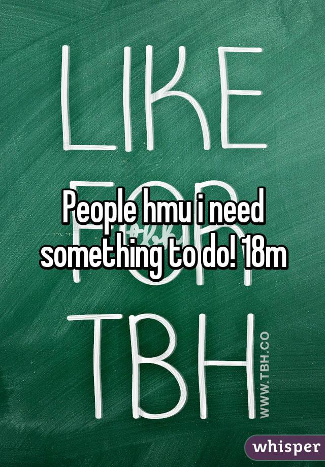 People hmu i need something to do! 18m