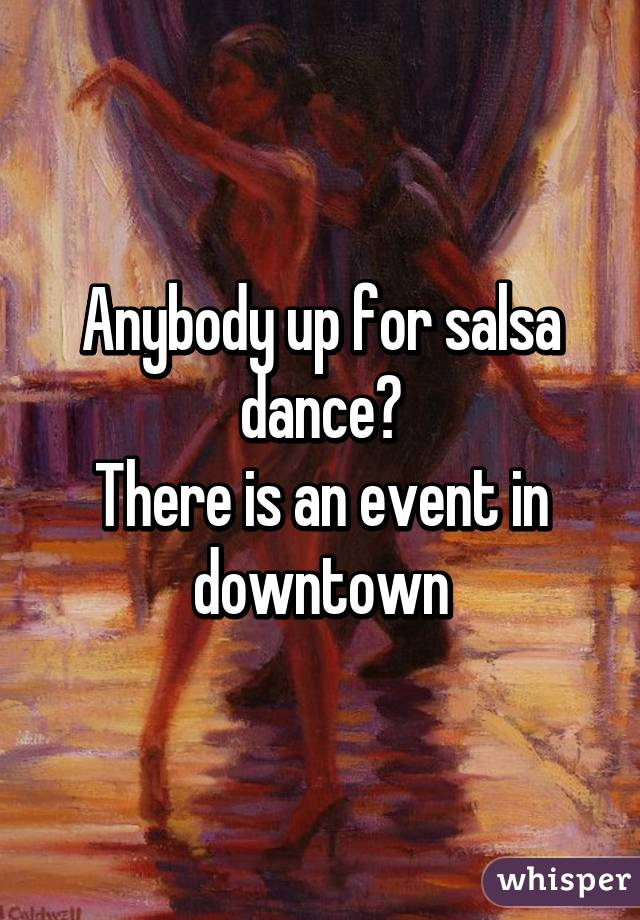 Anybody up for salsa dance? There is an event in downtown