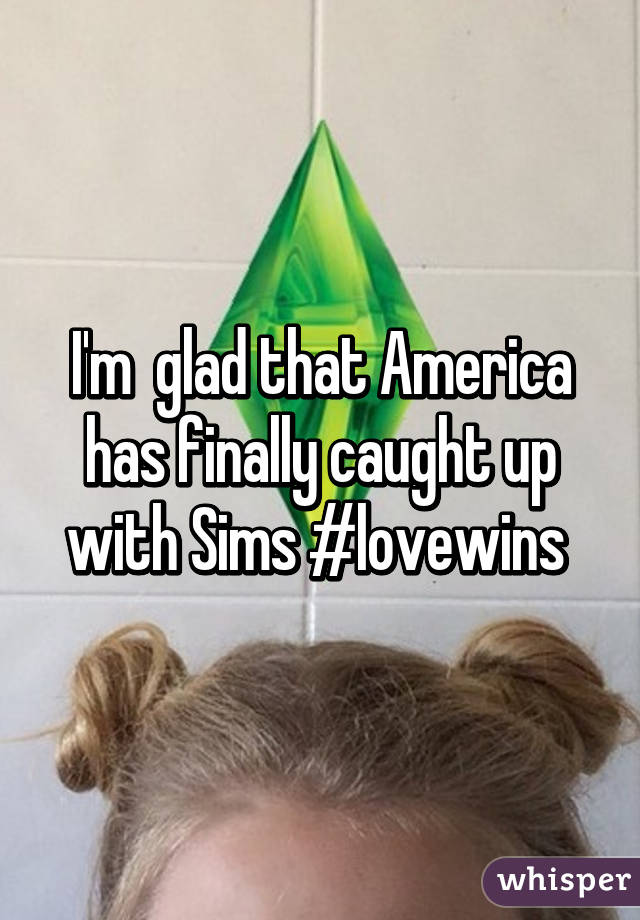 I'm  glad that America has finally caught up with Sims #lovewins