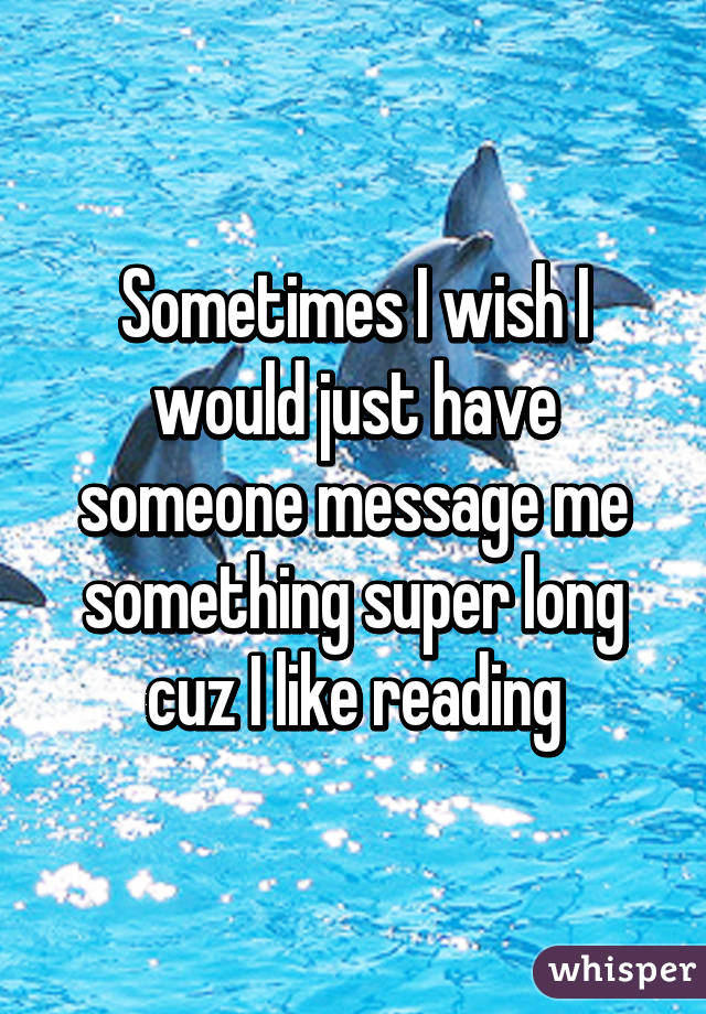 Sometimes I wish I would just have someone message me something super long cuz I like reading