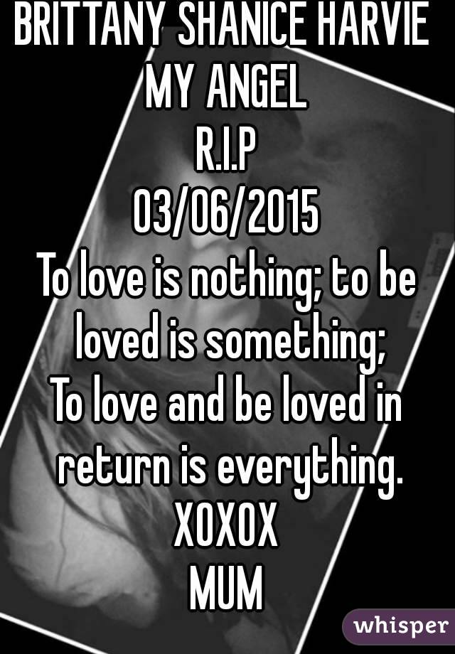 BRITTANY SHANICE HARVIE  MY ANGEL R.I.P 03/06/2015 To love is nothing; to be loved is something; To love and be loved in return is everything. XOXOX MUM