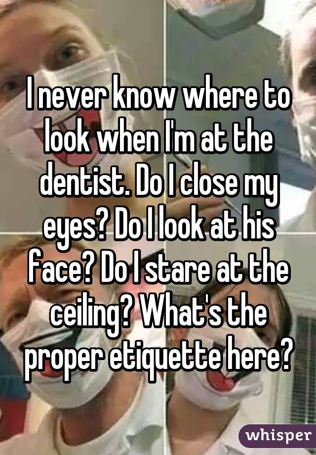 I never know where to look when I'm at the dentist. Do I close my eyes? Do I look at his face? Do I stare at the ceiling? What's the proper etiquette here?