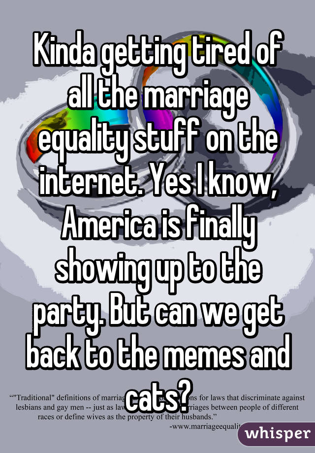 Kinda getting tired of all the marriage equality stuff on the internet. Yes I know, America is finally showing up to the party. But can we get back to the memes and cats?