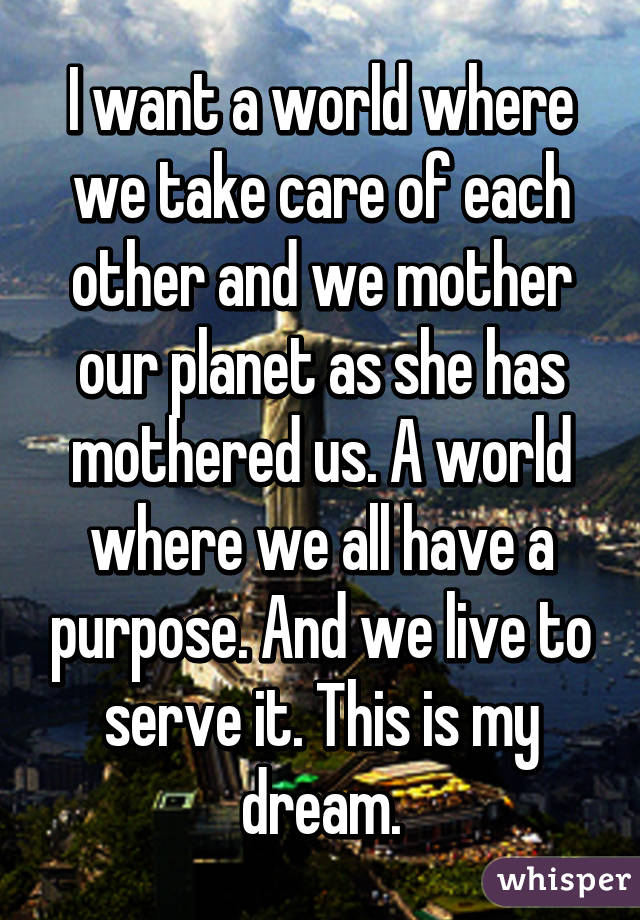 I want a world where we take care of each other and we mother our planet as she has mothered us. A world where we all have a purpose. And we live to serve it. This is my dream.